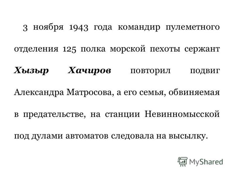 3 ноября 1943 года командир пулеметного отделения 125 полка морской пехоты сержант Хызыр Хачиров повторил подвиг Александра Матросова, а его семья, обвиняемая в предательстве, на станции Невинномысской под дулами автоматов следовала на высылку.