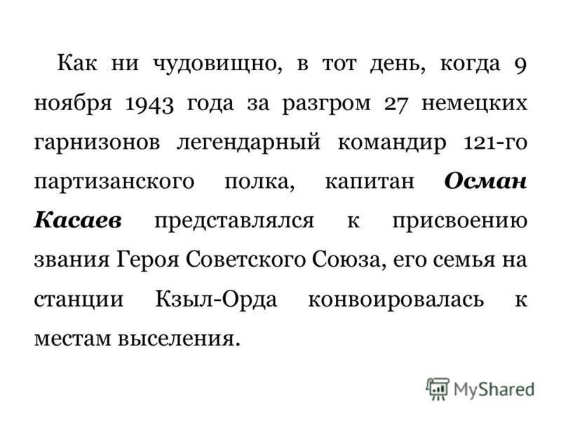 Как ни чудовищно, в тот день, когда 9 ноября 1943 года за разгром 27 немецких гарнизонов легендарный командир 121-го партизанского полка, капитан Осман Касаев представлялся к присвоению звания Героя Советского Союза, его семья на станции Кзыл-Орда