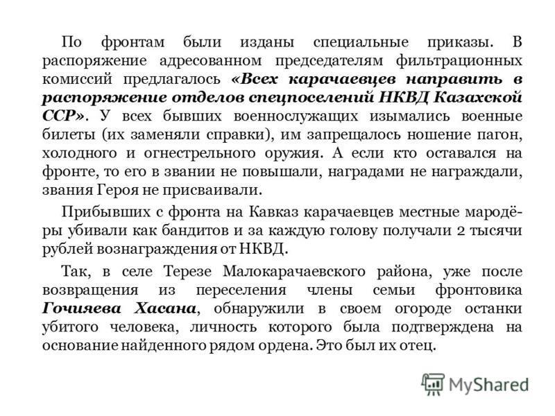По фронтам были изданы специальные приказы. В распоряжение адресованном председателям фильтрационных комиссий предлагалось «Всех карачаевцев направить в распоряжение отделов спецпоселений НКВД Казахской ССР». У всех бывших военнослужащих изымались во