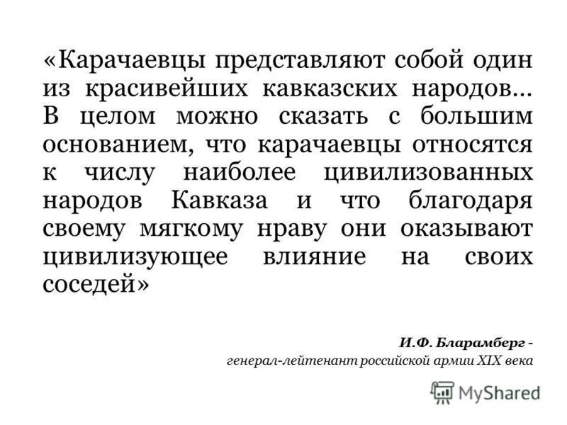 «Карачаевцы представляют собой один из красивейших кавказских народов… В целом можно сказать с большим основанием, что карачаевцы относятся к числу наиболее цивилизованных народов Кавказа и что благодаря своему мягкому нраву они оказывают цивилизующ