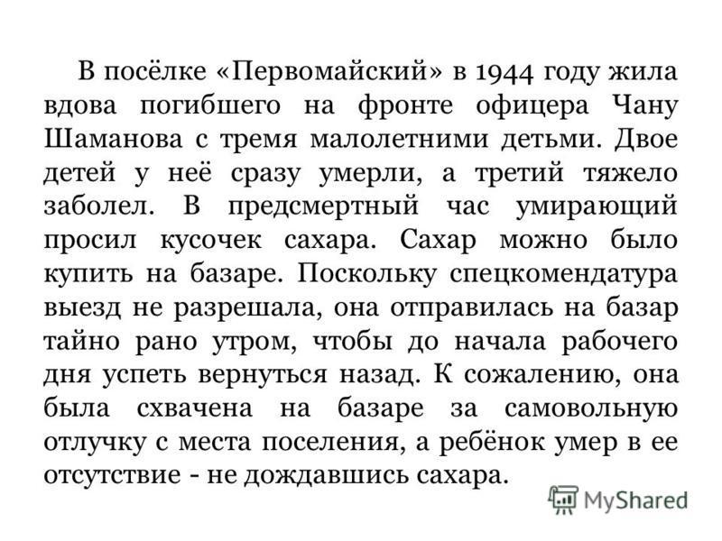 В посёлке «Первомайский» в 1944 году жила вдова погибшего на фронте офицера Чану Шаманова с тремя малолетними детьми. Двое детей у неё сразу умерли, а третий тяжело заболел. В предсмертный час умирающий просил кусочек сахара. Сахар можно было купит