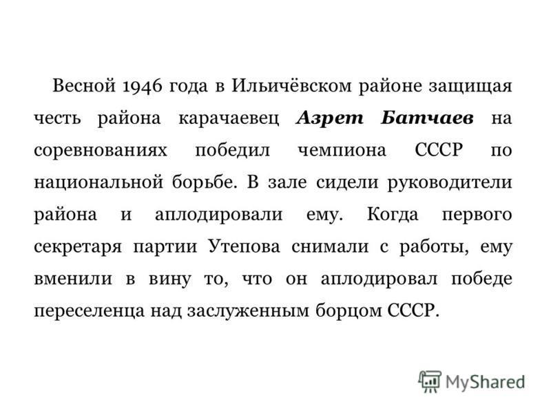 Весной 1946 года в Ильичёвском районе защищая честь района карачаевец Азрет Батчаев на соревнованиях победил чемпиона СССР по национальной борьбе. В зале сидели руководители района и аплодировали ему. Когда первого секретаря партии Утепова снимали
