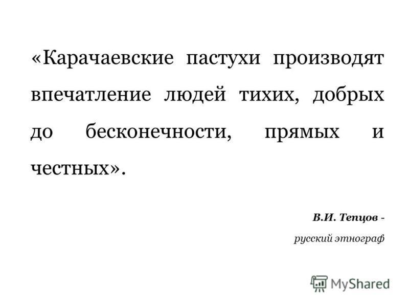 «Карачаевские пастухи производят впечатление людей тихих, добрых до бесконечности, прямых и честных». В.И. Тепцов - русский этнограф