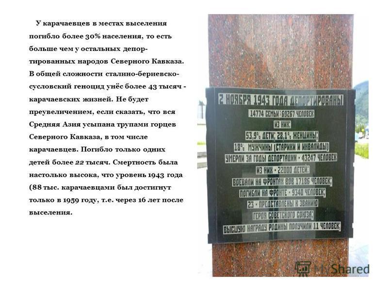 У карачаевцев в местах выселения погибло более 30% населения, то есть больше чем у остальных депор тированных народов Северного Кавказа. В общей сложности сталино-бериевско- сусловский геноцид унёс более 43 тысяч - карачаевских жизней. Не будет пре