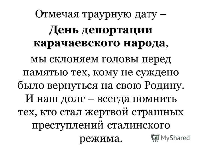 Отмечая траурную дату – День депортации карачаевского народа, мы склоняем головы перед памятью тех, кому не суждено было вернуться на свою Родину. И наш долг – всегда помнить тех, кто стал жертвой страшных преступлений сталинского режима.