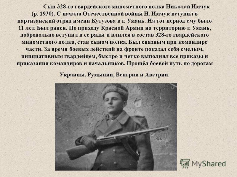Сын 328-го гвардейского минометного полка Николай Имчук (р. 1930). С начала Отечественной войны Н. Имчук вступил в партизанский отряд имени Кутузова в г. Умань. На тот период ему было 11 лет. Был ранен. По приходу Красной Армии на территорию г. Умань
