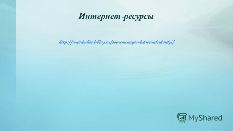 Интернет-ресурсы http://wunderkind-blog.ru/sovremennyie-deti-vunderkindyi/