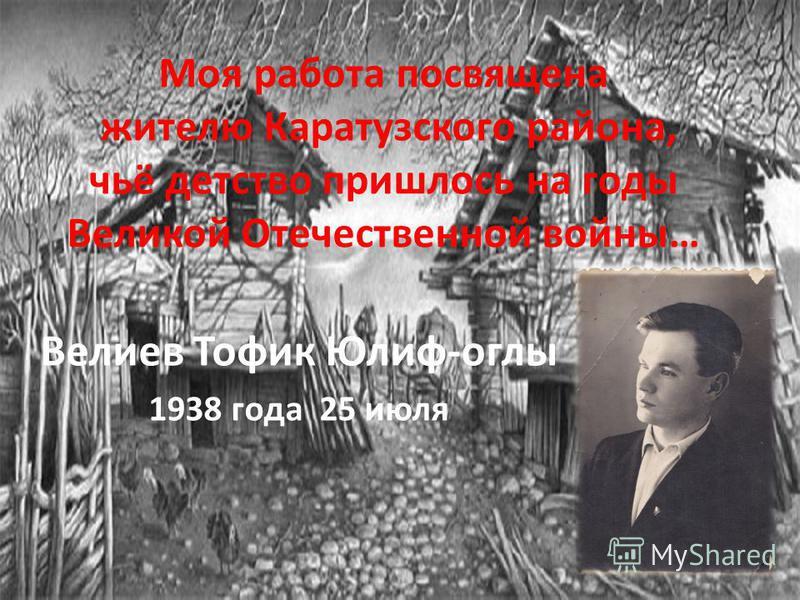 Моя работа посвящена жителю Каратузского района, чьё детство пришлось на годы Великой Отечественной войны… Велиев Тофик Юлиф-оглы 1938 года 25 июля
