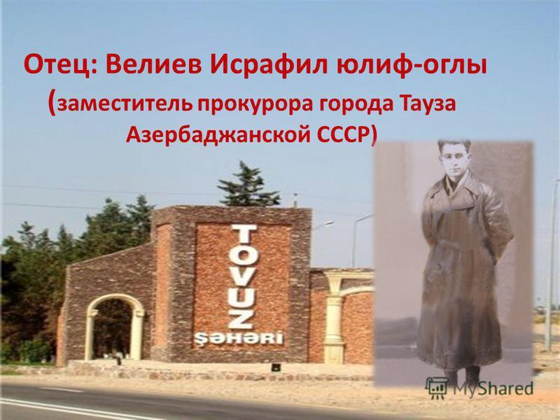 Отец: Велиев Исрафил юлия-оглы ( заместитель прокурора города Тауза Азербаджанской СССР)