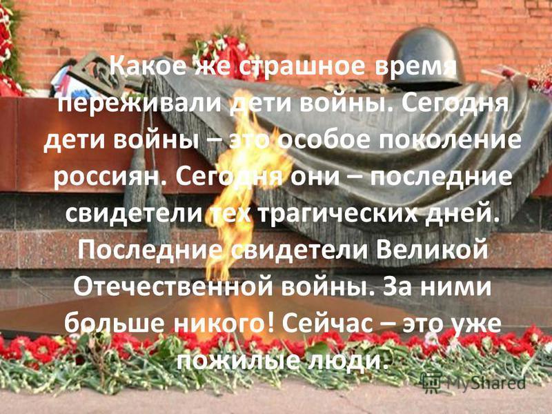 Какое же страшное время переживали дети войны. Сегодня дети войны – это особое поколение россиян. Сегодня они – последние свидетели тех трагических дней. Последние свидетели Великой Отечественной войны. За ними больше никого! Сейчас – это уже пожилые