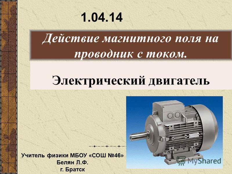 Действие магнитного поля на проводник с током. Электрический двигатель 1.04.14 Учитель физики МБОУ «СОШ 46» Белян Л.Ф. г. Братск