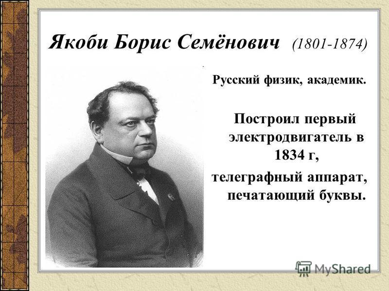 Якоби Борис Семёнович (1801-1874) Русский физик, академик. Построил первый электродвигатель в 1834 г, телеграфный аппарат, печатающий буквы.