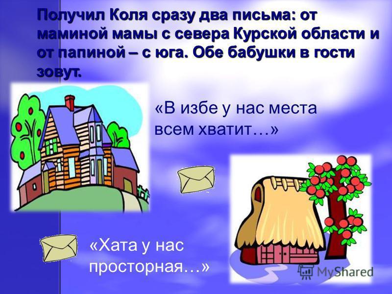 Получил Коля сразу два письма: от маминой мамы с севера Курской области и от папиной – с юга. Обе бабушки в гости зовут. «В избе у нас места всем хватит…» «Хата у нас просторная…»