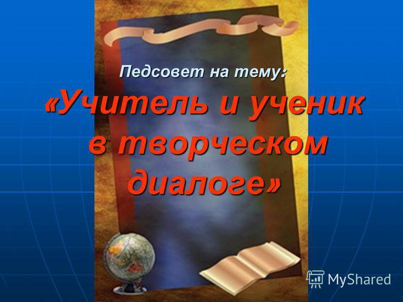 Педсовет на тему : « Учитель и ученик в творческом диалоге »