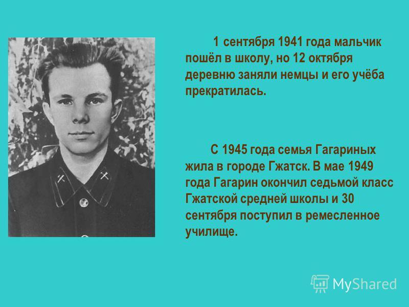 1 сентября 1941 года мальчик пошёл в школу, но 12 октября деревню заняли немцы и его учёба прекратилась. С 1945 года семья Гагариных жила в городе Гжатск. В мае 1949 года Гагарин окончил седьмой класс Гжатской средней школы и 30 сентября поступил в р