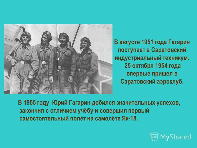 В августе 1951 года Гагарин поступает в Саратовский индустриальный техникум. 25 октября 1954 года впервые пришел в Саратовский аэроклуб. В 1955 году Юрий Гагарин добился значительных успехов, закончил с отличием учёбу и совершил первый самостоятельны