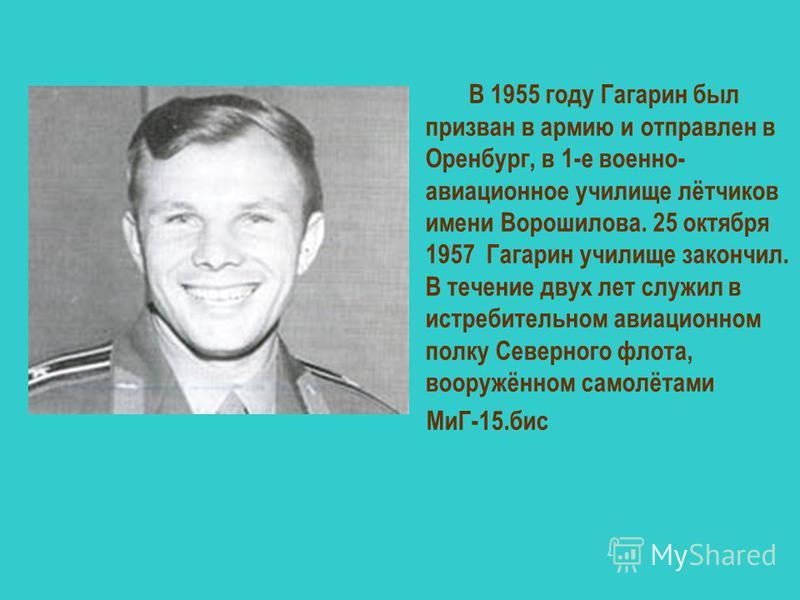 В 1955 году Гагарин был призван в армию и отправлен в Оренбург, в 1-е военно- авиационное училище лётчиков имени Ворошилова. 25 октября 1957 Гагарин училище закончил. В течение двух лет служил в истребительном авиационном полку Северного флота, воору
