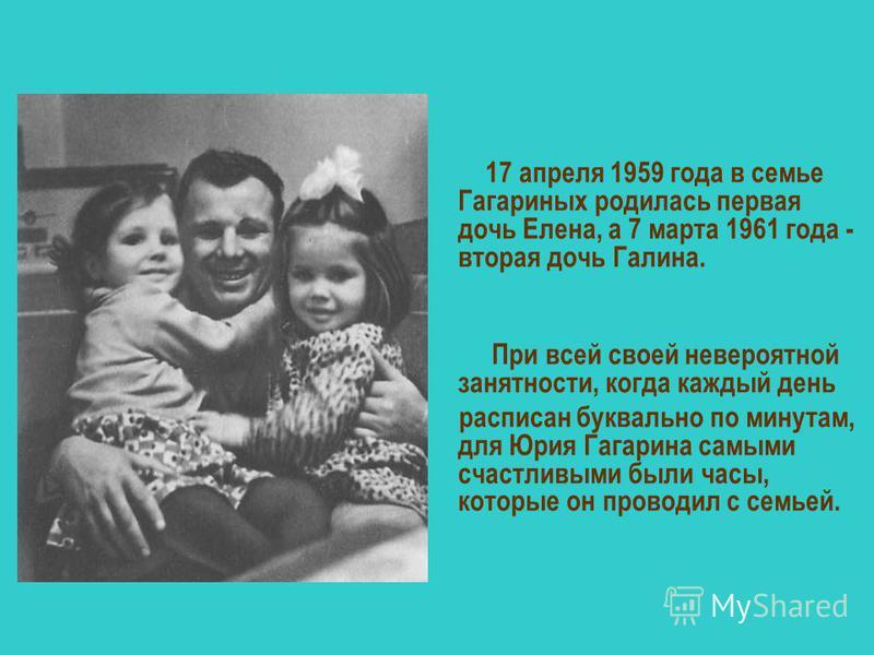17 апреля 1959 года в семье Гагариных родилась первая дочь Елена, а 7 марта 1961 года - вторая дочь Галина. При всей своей невероятной занятности, когда каждый день расписан буквально по минутам, для Юрия Гагарина самыми счастливыми были часы, которы