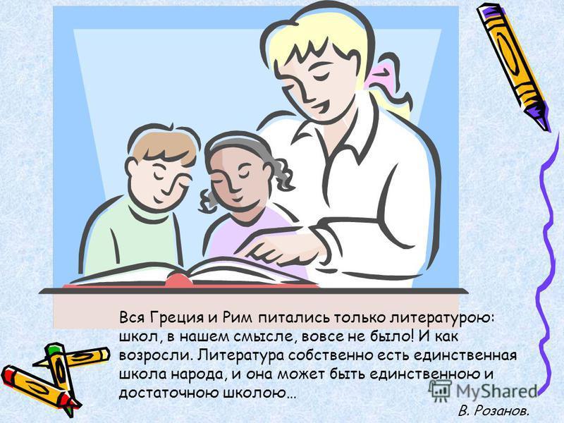 Вся Греция и Рим питались только литературою: школ, в нашем смысле, вовсе не было! И как возросли. Литература собственно есть единственная школа народа, и она может быть единственною и достаточною школою… В. Розанов.