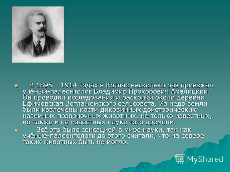 В 1895 – 1914 годах в Котлас несколько раз приезжал учёный-палеонтолог Владимир Прохорович Амалицкий. Он проводил исследования и раскопки около деревни Ефимовская Вотлажемского сельсовета. Из недр земли были извлечены кости диковинных доисторических
