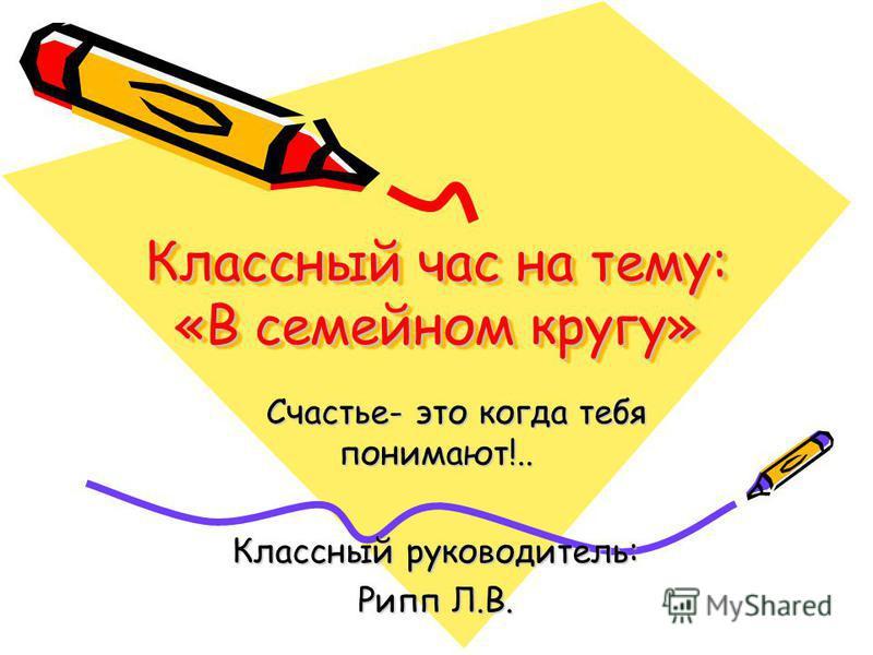 Классный час на тему: «В семейном кругу» Счастье- это когда тебя понимают!.. Счастье- это когда тебя понимают!.. Классный руководитель: Рипп Л.В.