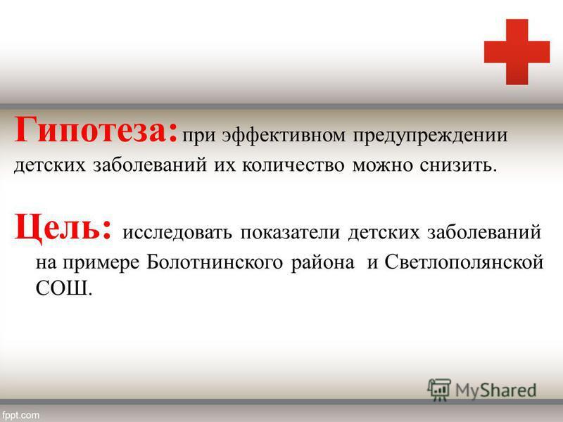 Гипотеза: при эффективном предупреждении детских заболеваний их количество можно снизить. Цель: исследовать показатели детских заболеваний на примере Болотнинского района и Светлополянской СОШ.