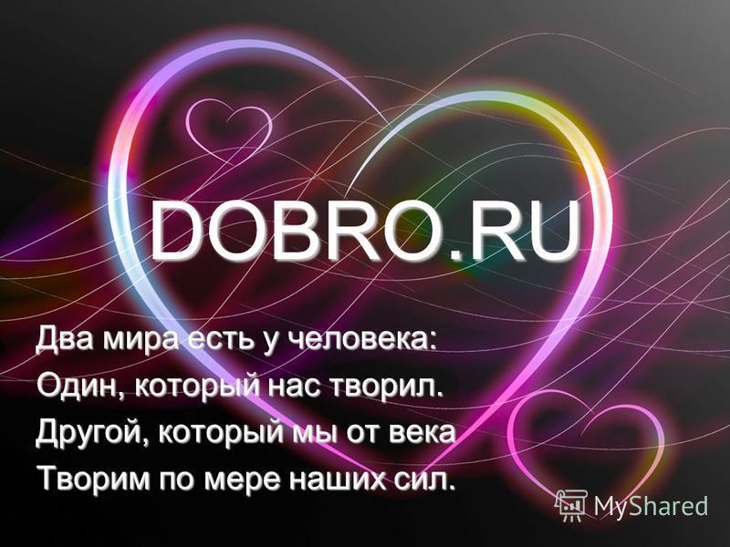 DOBRO.RU Два мира есть у человека: Один, который нас творил. Другой, который мы от века Творим по мере наших сил.