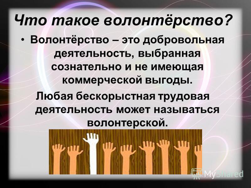 Что такое волонтёрство? Волонтёрство – это добровольная деятельность, выбранная сознательно и не имеющая коммерческой выгоды. Любая бескорыстная трудовая деятельность может называться волонтерской.