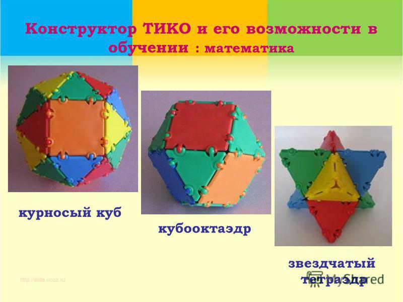 Конструктор ТИКО и его возможности в обучении : математика звездчатый тетраэдр курносый куб кубооктаэдр