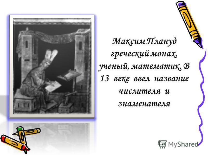 Максим Плануд греческий монах, ученый, математик. В 13 веке ввел название числителя и знаменателя