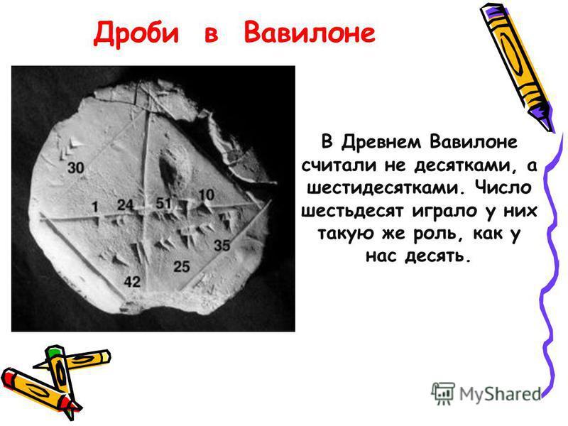 В Древнем Вавилоне считали не десятками, а шести десятками. Число шестьдесят играло у них такую же роль, как у нас десять. Дроби в Вавилоне