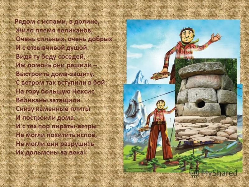 Рядом с ислами, в долине, Жило племя великанов, Очень сильных, очень добрых И с отзывчивой душой. Видя ту беду соседей, Им помочь они решили – Выстроить дома-защиту. С ветром так вступили в бой: На гору большую Нексис Великаны затащили Снизу каменные