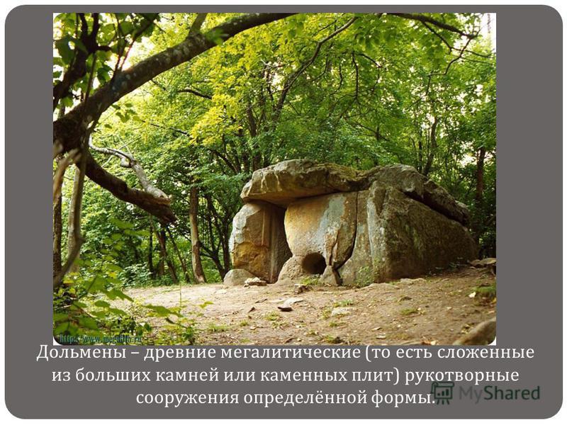 Дольмены – древние мегалитические ( то есть сложенные из больших камней или каменных плит ) рукотворные сооружения определённой формы.