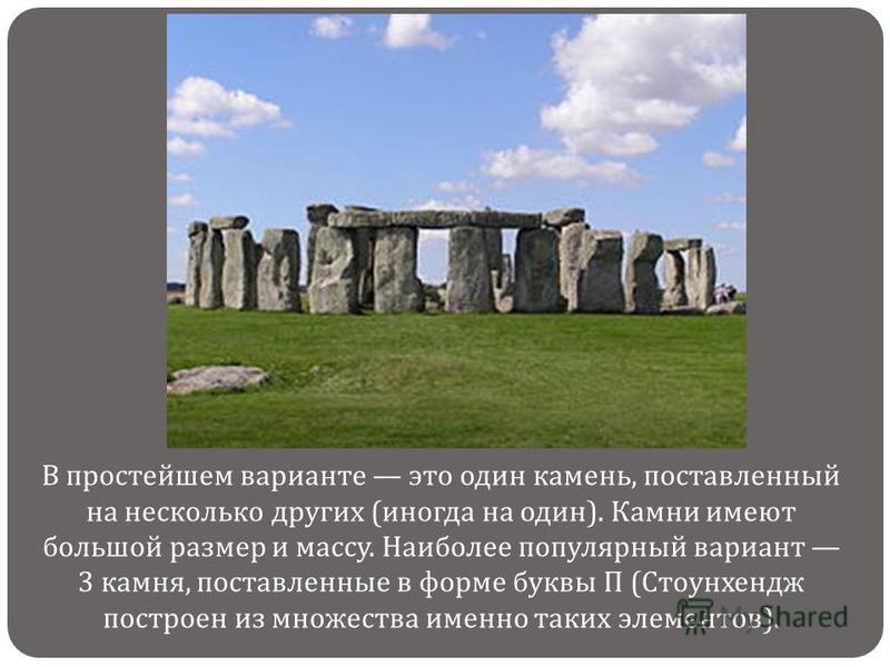 В простейшем варианте это один камень, поставленный на несколько других ( иногда на один ). Камни имеют большой размер и массу. Наиболее популярный вариант 3 камня, поставленные в форме буквы П ( Стоунхендж построен из множества именно таких элементо