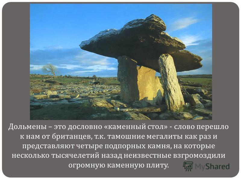 Дольмены – это дословно « каменный стол » - слово перешло к нам от британцев, т. к. тамошние мегалиты как раз и представляют четыре подпорных камня, на которые несколько тысячелетий назад неизвестные взгромоздили огромную каменную плиту.