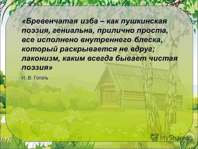 «Бревенчатая изба – как пушкинская поэзия, гениальна, прилично проста, все исполнено внутреннего блеска, который раскрывается не вдруг; лаконизм, каким всегда бывает чистая поэзия» Н. В. Гоголь