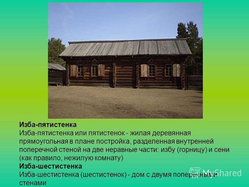 Изба-пятистенка Изба-пятистенка или пятистенок - жилая деревянная прямоугольная в плане постройка, разделенная внутренней поперечной стеной на две неравные части: избу (горницу) и сени (как правило, нежилую комнату) Изба-шестистенка Изба-шестистенка