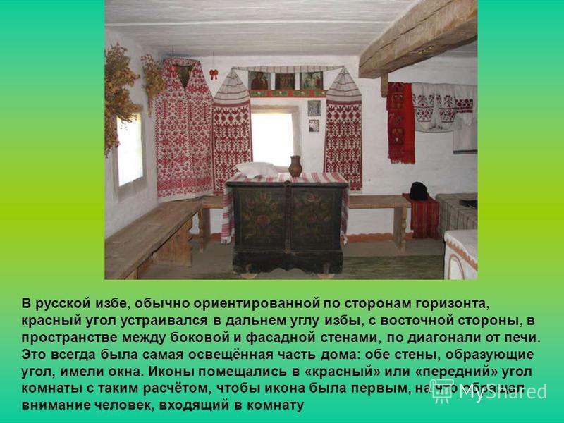 В русской избе, обычно ориентированной по сторонам горизонта, красный угол устраивался в дальнем углу избы, с восточной стороны, в пространстве между боковой и фасадной стенами, по диагонали от печи. Это всегда была самая освещённая часть дома: обе с