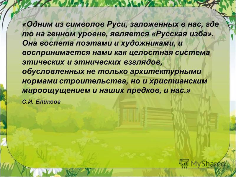 «Одним из символов Руси, заложенных в нас, где то на генном уровне, является «Русская изба». Она воспета поэтами и художниками, и воспринимается нами как целостная система этических и этнических взглядов, обусловленных не только архитектурными нормам
