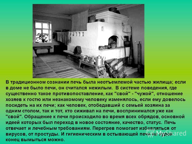 В традиционном сознании печь была неотъемлемой частью жилища; если в доме не было печи, он считался нежилым. В системе поведения, где существенно такойе противопоставление, как