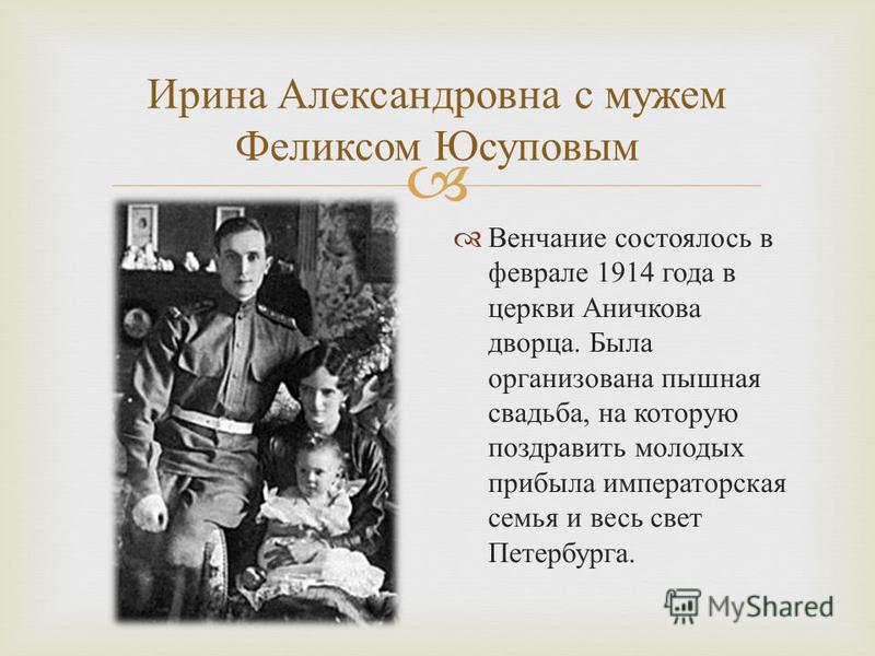 Ирина Александровна с мужем Феликсом Юсуповым Венчание состоялось в феврале 1914 года в церкви Аничкова дворца. Была организована пышная свадьба, на которую поздравить молодых прибыла императорская семья и весь свет Петербурга.