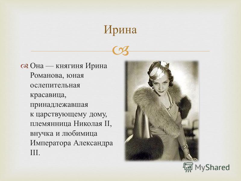 Ирина Она княгиня Ирина Романова, юная ослепительная красавица, принадлежавшая к царствующему дому, племянница Николая II, внучка и любимица Императора Александра III.