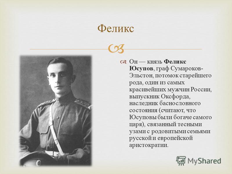Феликс Он князь Феликс Юсупов, граф Сумароков - Эльстон, потомок старейшего рода, один из самых красивейших мужчин России, выпускник Оксфорда, наследник баснословного состояния ( считают, что Юсуповы были богаче самого царя ), связанный тесными узами