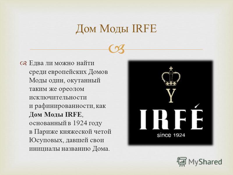 Дом Моды IRFE Едва ли можно найти среди европейских Домов Моды один, окутанный таким же ореолом исключительности и рафинированности, как Дом Моды IRFE, основанный в 1924 году в Париже княжеской четой Юсуповых, давшей свои инициалы названию Дома.