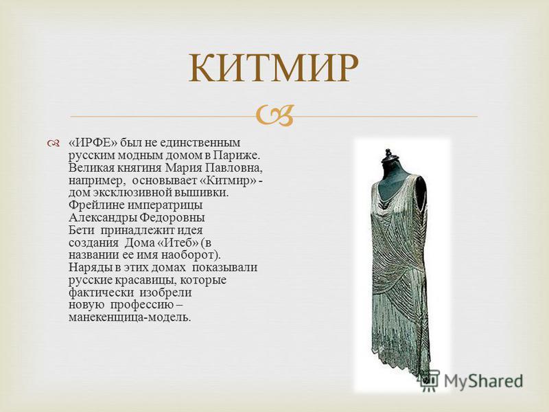 КИТМИР « ИРФЕ » был не единственным русским модным домом в Париже. Великая княгиня Мария Павловна, например, основывает « Китмир » - дом эксклюзивной вышивки. Фрейлине императрицы Александры Федоровны Бети принадлежит идея создания Дома « Итеб » ( в