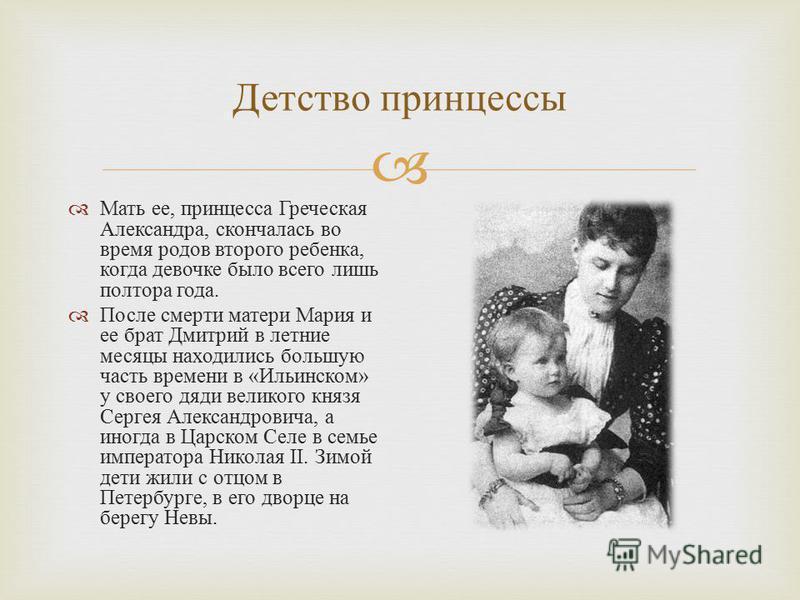 Детство принцессы Мать ее, принцесса Греческая Александра, скончалась во время родов второго ребенка, когда девочке было всего лишь полтора года. После смерти матери Мария и ее брат Дмитрий в летние месяцы находились большую часть времени в « Ильинск