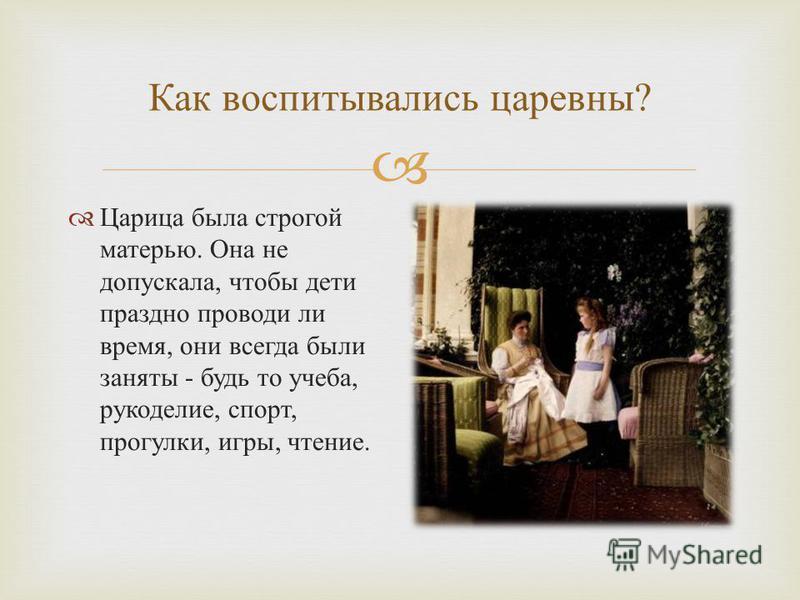 Как воспитывались царевны ? Царица была строгой матерью. Она не допускала, что  бы дети праздно проводи ли время, они всегда были заняты - будь то учеба, рукоделие, спорт, прогулки, игры, чтение.