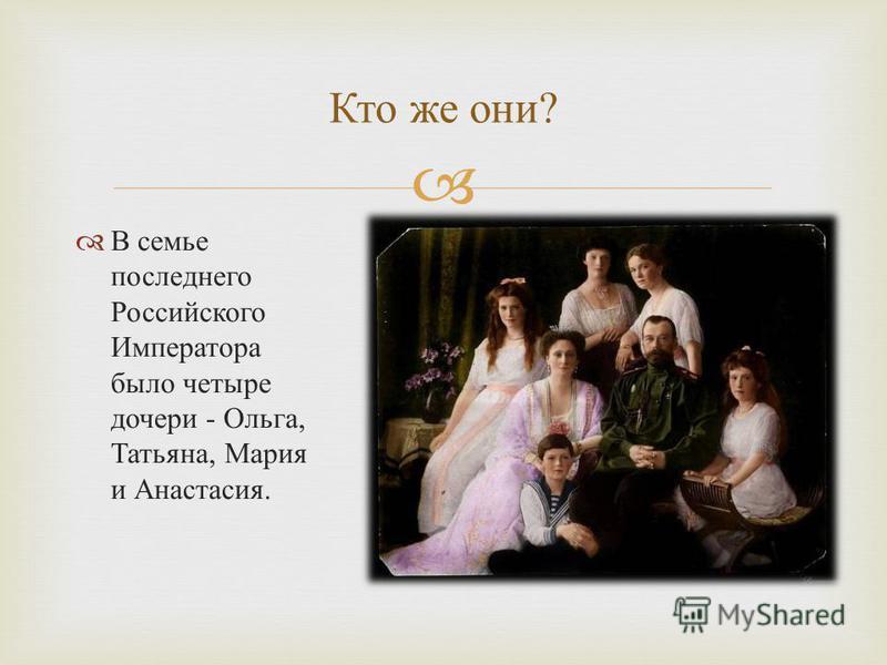Кто же они ? В семье последнего Российского Императора было четыре дочери - Ольга, Татьяна, Мария и Анастасия.