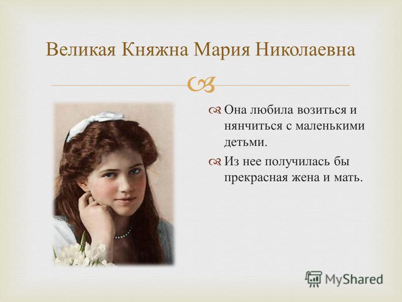 Великая Княжна Мария Николаевна Она любила возиться и нянчиться с маленькими детьми. Из нее получилась бы прекрасная жена и мать.