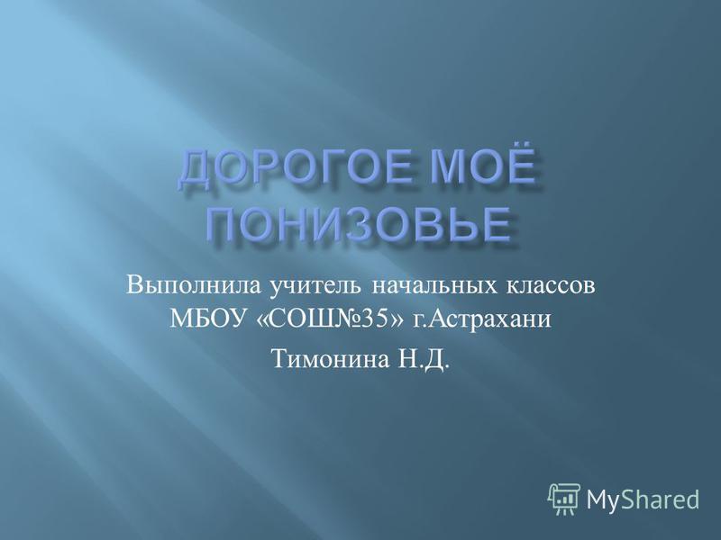 Выполнила учитель начальных классов МБОУ « СОШ 35» г. Астрахани Тимонина Н. Д.